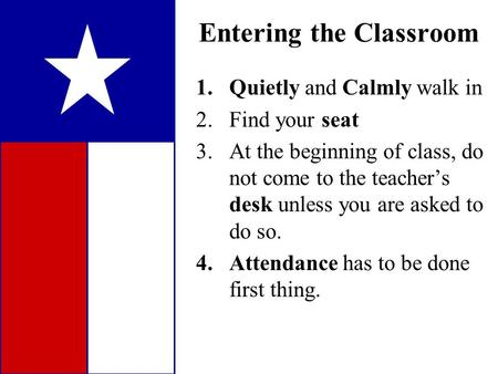 1.Quietly and Calmly walk in 2.Find your seat 3.At the beginning of class, do not come to the teacher's desk unless you are asked to do so. 4.Attendance.