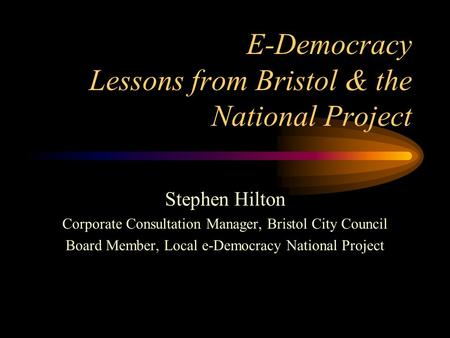 E-Democracy Lessons from Bristol & the National Project Stephen Hilton Corporate Consultation Manager, Bristol City Council Board Member, Local e-Democracy.