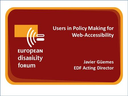 Nothing About Us Without Us w w w. e d f - f e p h. o r g Users in Policy Making for Web-Accessibility Javier Güemes EDF Acting Director.