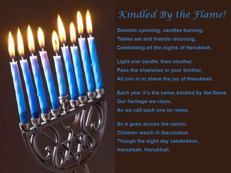 Kindled By the Flame! Dreidels spinning, candles burning, Tables set and friends returning, Celebrating all the nights of Hanukkah. Light one candle, then.