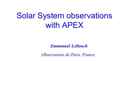 Solar System observations with APEX Observatoire de Paris, France Emmanuel Lellouch.