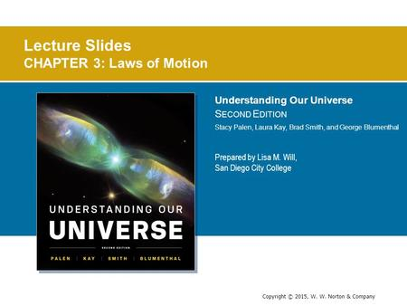 Copyright © 2015, W. W. Norton & Company Lecture Slides CHAPTER 3: Laws of Motion Prepared by Lisa M. Will, San Diego City College Understanding Our Universe.