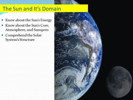Know about the Sun's Energy Know about the Sun's Core, Atmosphere, and Sunspots Comprehend the Solar System's Structure The Sun and It's Domain.
