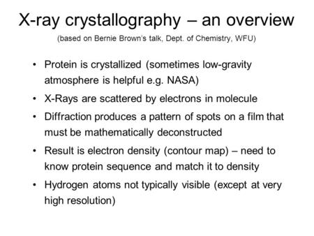 X-ray crystallography – an overview (based on Bernie Brown's talk, Dept. of Chemistry, WFU) Protein is crystallized (sometimes low-gravity atmosphere is.