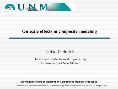 On scale effects in composite modeling Larissa Gorbatikh Department of Mechanical Engineering The University of New Mexico Co-Sponsored by the National.