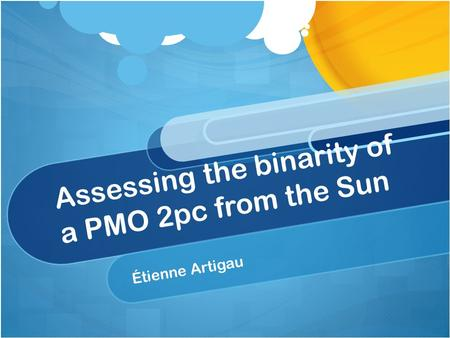 Assessing the binarity of a PMO 2pc from the Sun Étienne Artigau.