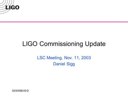 G030558-00-D LIGO Commissioning Update LSC Meeting, Nov. 11, 2003 Daniel Sigg.