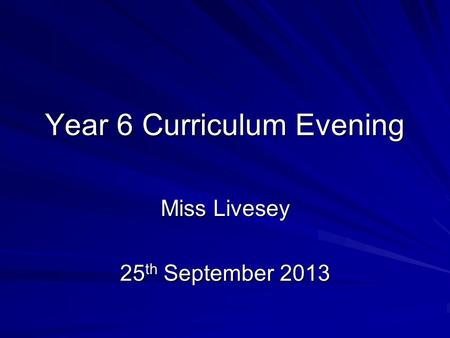 Year 6 Curriculum Evening Miss Livesey 25 th September 2013.