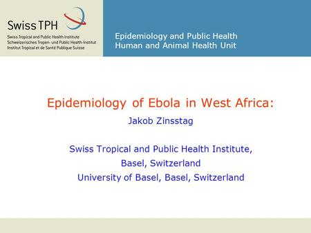Epidemiology and Public Health Human and Animal Health Unit Epidemiology of Ebola in West Africa: Jakob Zinsstag Swiss Tropical and Public Health Institute,