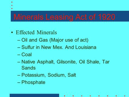 Minerals Leasing Act of 1920 Effected Minerals –Oil and Gas (Major use of act) –Sulfur in New Mex. And Louisiana –Coal –Native Asphalt, Gilsonite, Oil.