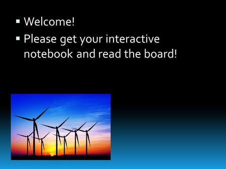  Welcome!  Please get your interactive notebook and read the board!