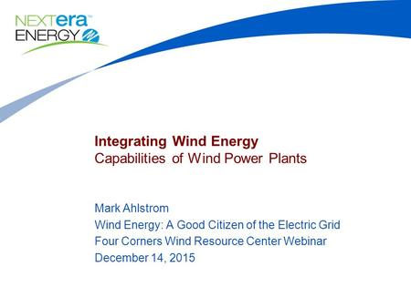 Integrating Wind Energy Capabilities of Wind Power Plants Mark Ahlstrom Wind Energy: A Good Citizen of the Electric Grid Four Corners Wind Resource Center.