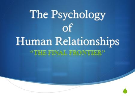  The Psychology of Human Relationships.  Why is there a need to study human relationships?
