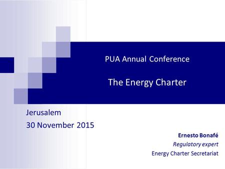 PUA Annual Conference The Energy Charter Jerusalem 30 November 2015 Ernesto Bonafé Regulatory expert Energy Charter Secretariat.