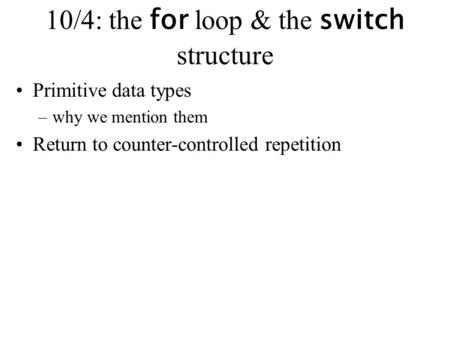 10/4: the for loop & the switch structure Primitive data types –why we mention them Return to counter-controlled repetition.