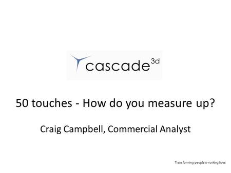 Transforming people's working lives 50 touches - How do you measure up? Craig Campbell, Commercial Analyst.