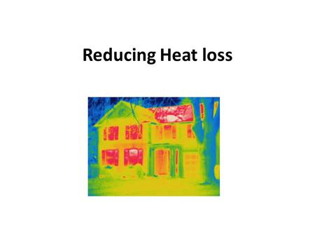 Reducing Heat loss. Lesson Objectives Students should be able to: identify the main areas heat energy is lost from houses identify methods to reduce this.