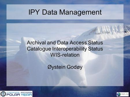 IPY Data Management Archival and Data Access Status Catalogue Interoperability Status WIS-relation Øystein Godøy.