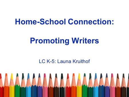 Home-School Connection: Promoting Writers LC K-5: Launa Kruithof.
