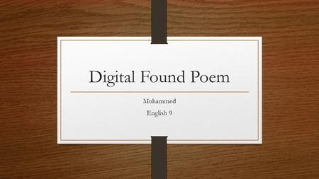 Digital Found Poem Mohammed English 9. He Hit a teacher He stomped on the floor He bounced a see-saw The teacher slammed the door.