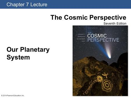 Chapter 7 Lecture The Cosmic Perspective Seventh Edition © 2014 Pearson Education, Inc. Our Planetary System.