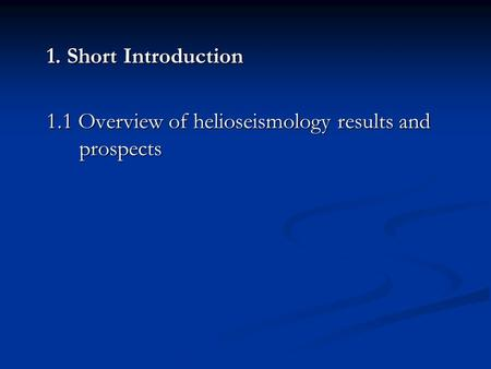 1. Short Introduction 1.1 Overview of helioseismology results and prospects.