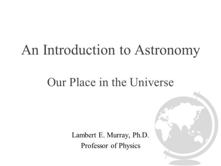 An Introduction to Astronomy Our Place in the Universe Lambert E. Murray, Ph.D. Professor of Physics.