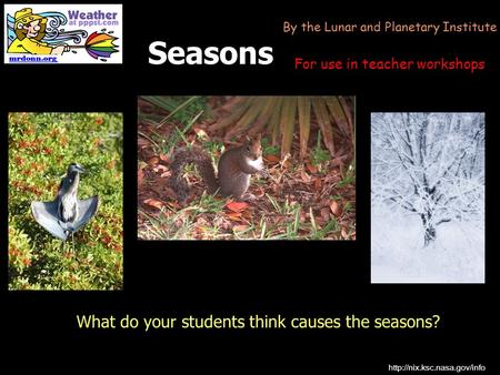 Seasons What do your students think causes the seasons?  By the Lunar and Planetary Institute For use in teacher workshops.