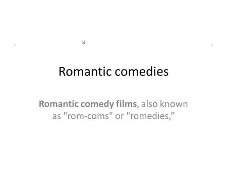 "Romantic comedies "" 5] "" Romantic comedy films, also known as rom-coms or romedies,"""
