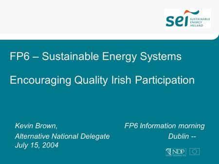 FP6 – Sustainable Energy Systems Encouraging Quality Irish Participation Kevin Brown, FP6 Information morning Alternative National DelegateDublin -- July.