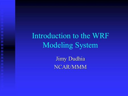 Introduction to the WRF Modeling System Jimy Dudhia NCAR/MMM.