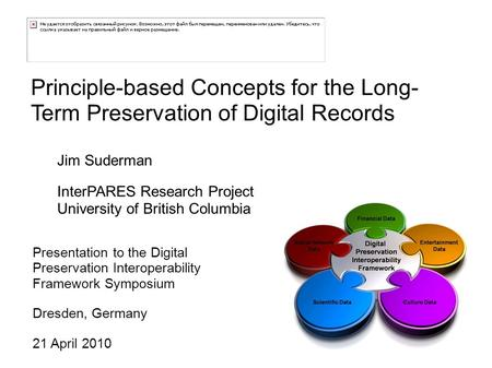 Principle-based Concepts for the Long- Term Preservation of Digital Records Presentation to the Digital Preservation Interoperability Framework Symposium.