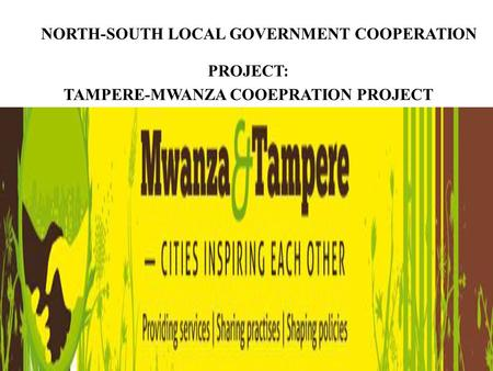 PROJECT: TAMPERE-MWANZA COOEPRATION PROJECT NORTH-SOUTH LOCAL GOVERNMENT COOPERATION.