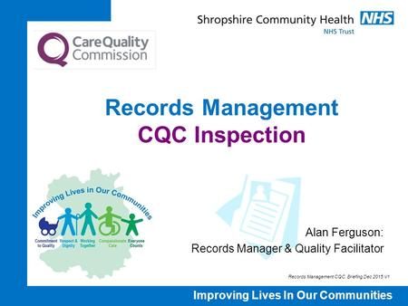 Improving Lives In Our Communities Records Management CQC Inspection Alan Ferguson: Records Manager & Quality Facilitator Records Management CQC Briefing.