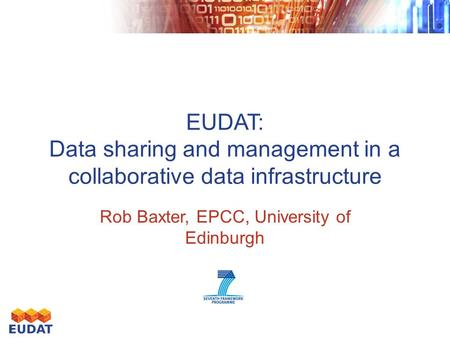 EUDAT: Data sharing and management in a collaborative data infrastructure Rob Baxter, EPCC, University of Edinburgh.