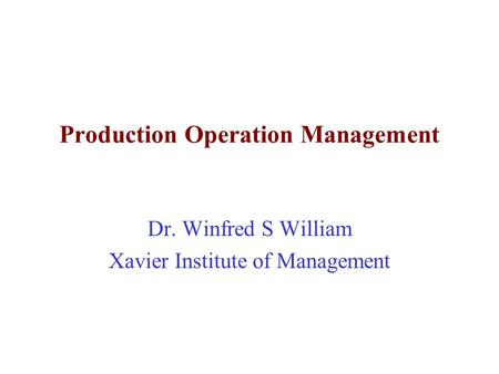 Production Operation Management Dr. Winfred S William Xavier Institute of Management.