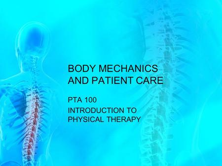 BODY MECHANICS AND PATIENT CARE PTA 100 INTRODUCTION TO PHYSICAL THERAPY.