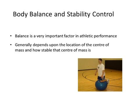 Body Balance and Stability Control Balance is a very important factor in athletic performance Generally depends upon the location of the centre of mass.