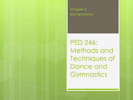 PED 246: Methods and Techniques of Dance and Gymnastics Chapter 2 Biomechanics.
