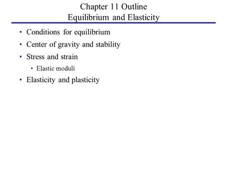 Chapter 11 Outline Equilibrium and Elasticity Conditions for equilibrium Center of gravity and stability Stress and strain Elastic moduli Elasticity and.