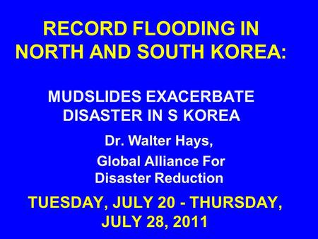 RECORD FLOODING IN NORTH AND SOUTH KOREA: MUDSLIDES EXACERBATE DISASTER IN S KOREA TUESDAY, JULY 20 - THURSDAY, JULY 28, 2011 Dr. Walter Hays, Global Alliance.