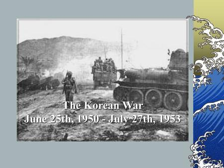 The Korean War June 25th, 1950 - July 27th, 1953.
