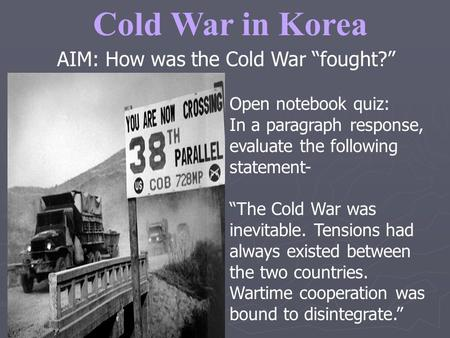 "Cold War in Korea AIM: How was the Cold War ""fought?"" Open notebook quiz: In a paragraph response, evaluate the following statement- ""The Cold War was."