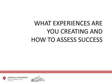 WHAT EXPERIENCES ARE YOU CREATING AND HOW TO ASSESS SUCCESS.