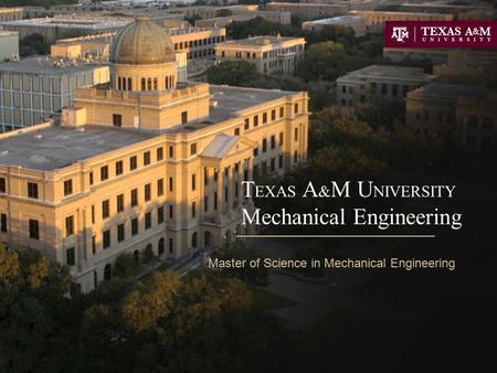 T EXAS A & M U NIVERSITY Mechanical Engineering Master of Science in Mechanical Engineering.