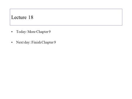 Lecture 18 Today: More Chapter 9 Next day: Finish Chapter 9.