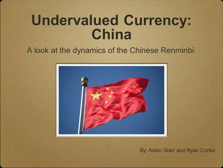 Undervalued Currency: China A look at the dynamics of the Chinese Renminbi. By: Adam Starr and Ryan Cortez.