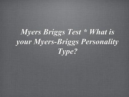 Myers Briggs Test * What is your Myers-Briggs Personality Type?