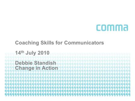 Coaching Skills for Communicators 14 th July 2010 Debbie Standish Change in Action.