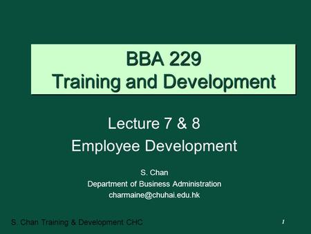 1 S. Chan Training & Development CHC BBA 229 Training and Development Lecture 7 & 8 Employee Development S. Chan Department of Business Administration.